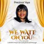Precious Yaya - We Wait On You [MP3, Video and Lyrics]