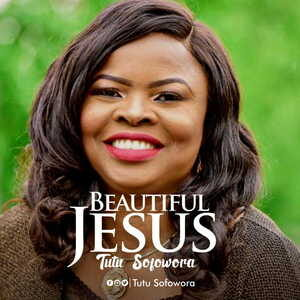 Tutu Sofowora - Beautiful Jesus [MP3, Video and Lyrics]