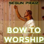 Segun Praiz - Bow To Worship [MP3 and Lyrics]