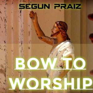 Bow To Worship By Segun Praiz