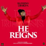 Blessing Dimkpa - He Reigns [MP3, Video and Lyrics]
