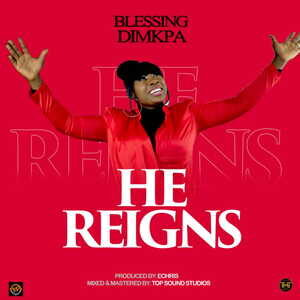Blessing Dimkpa - He Reigns [MP3 and Lyrics]