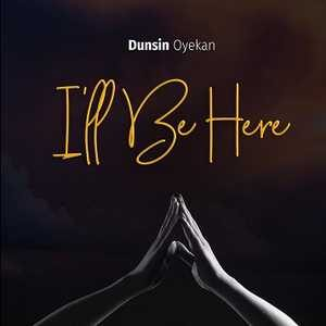 I'll Be Here By Dunsin Oyekan