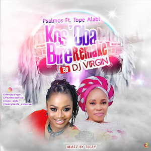 Kos'Oba Bire (Remake) By DJ Virgin x Psalmos ft. Tope Alabi x Teezy Beatz