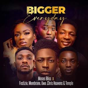 Download Bigger Everyday By Moses Bliss Ft. Festizie, Membrane, Uwa, Chris Heaven & Temple
