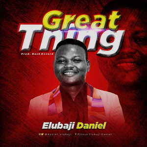 Elubaji Daniel - Great Thing [MP3 and Lyrics]