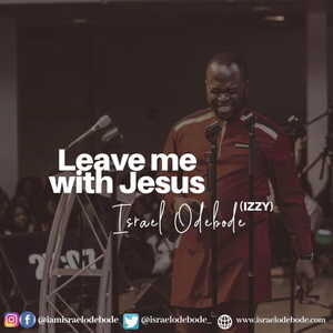 Israel Odebode - Leave Me with Jesus [MP3, Video and Lyrics]