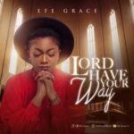 Efe Grace - Lord Have Your Way [MP3 and Video]