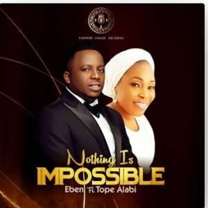 Nothing Is Impossible By Eben Ft. Tope Alabi