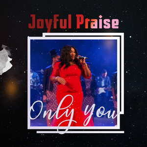 Joyful Praise - Only You [MP3 and Video]