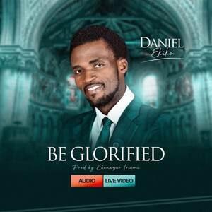 Daniel Ekiko - Be Glorified [MP3, Video and Lyrics]