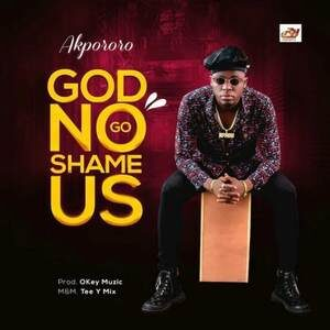 Akpororo - God No Go Shame Us [MP3, Video and Lyrics]