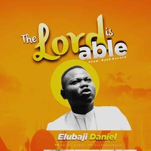 Elubaji Daniel - The Lord is Able [MP3 and Lyrics]
