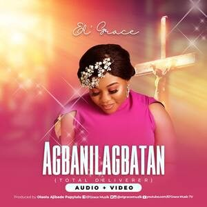 El' Grace - Agbanilagbatan (Total Deliverer) [MP3, Video and Lyrics]