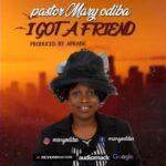 Pastor Mary Odiba - I Got a Friend [MP3 Download]