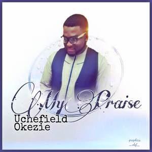 Uchefield Okezie - My Praise [MP3 and Video]