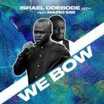 Israel Odebode (Izzy) - We Bow Ft. Mairo Ese [MP3, Video and Lyrics]