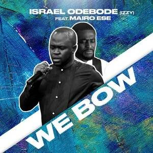 Israel Odebode (Izzy) - We Bow Ft. Mairo Ese [MP3, Video and Lyrics]