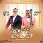 Osita Peter - You're So Good Ft. Kunle Ayo [MP3, Video and Lyrics]