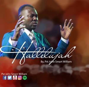Pst. John Smart William - Hallelujah [MP3 and Video]