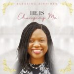 Blessing Airhihen - He is Changing Me [MP3, Video and Lyrics]