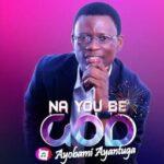 Ayobami Ayantuga - Na You Be God [MP3 and Lyrics]