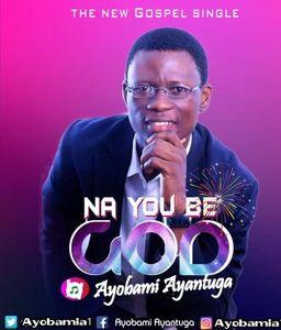 Download Na You Be God By Ayobami Ayantuga