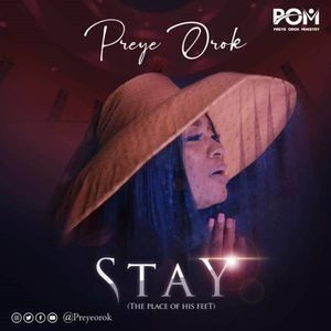 Preye Orok - Stay (The Place of His Feet) [MP3, Video and Lyrics]