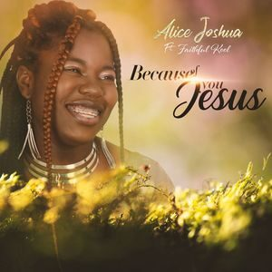 Alice Joshua - Because Of You Jesus Ft. Faithful Kool [MP3, Video and Lyrics]