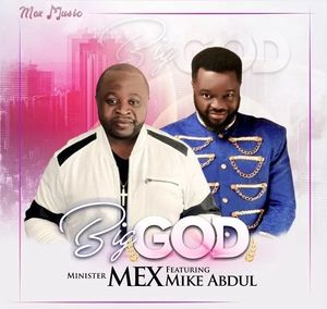 Minister Mex - Big God Ft. Mike Abdul [MP3, Video and Lyrics]