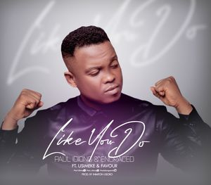 Download Like You Do By Paul Idiong & Engraced Ft. Usimeke & Favour