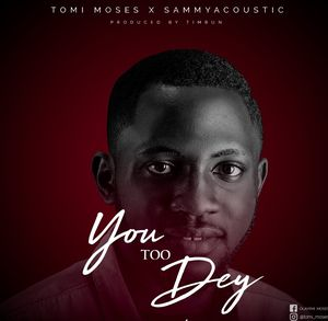 Download You Too Dey By Tomi Moses Ft. SammyAcoustic
