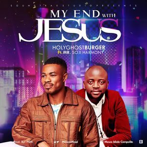 Download My End with Jesus By Holyghostburger Ft. Mr. Soji Harmony