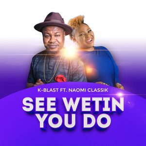 K-Blast - See Wetin You Do Ft. Naomi Classik [MP3 Download]