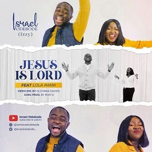 Israel Odebode (Izzy) - Jesus is Lord Ft. Lola Imani [MP3 and Lyrics]