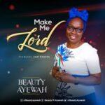 Beauty Ayewah - Make Me Lord [MP3, Video and Lyrics]