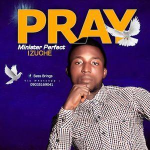 Minister Perfect Izuche - Pray [MP3 Download]