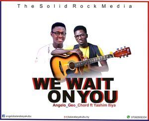 Angelo Geo Chord - We Wait on You Ft. Yasheem Iliya [MP3 and Lyrics]
