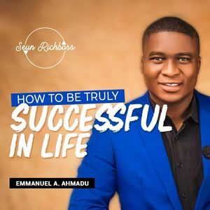 Video : How To Be Truly Successful In Life By Emmanuel A. Ahmadu