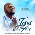 Jaymz Manuel - Jesus You Are [MP3, Video and Lyrics]