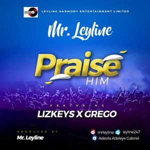 Download Praise Him By Mr Leyline Ft. Lizkeys & Grego