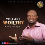 Ancy Gospel - You are Worthy [MP3 and Lyrics]