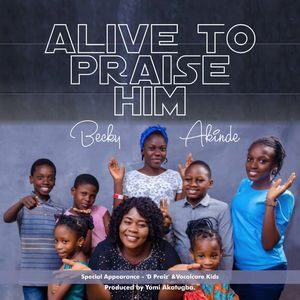 Download Alive To Praise Him By Becky Akinde