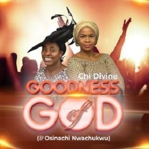 Download Goodness of God By Chi Divine & Osinachi Nwachukwu