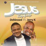 Deblessed - Jesus King of kings Ft. Jerry K