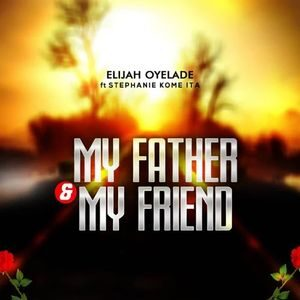 Download My Father and My Friend By Elijah Oyelade Ft. Stephanie Kome Ita