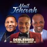 Deblessed - Hail Jehovah Ft. Jerry K & Victor Ike