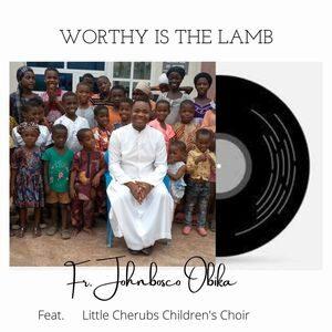 Download Worthy Is The Lamb By Fr. Johnbosco Obika Ft. Little Cherubs Children's Choir
