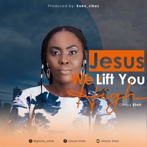 Download Jesus We Lift You High By Gloria Etoh