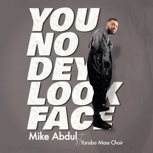 Download You No Dey Look Face By Mike Abdul Ft. Yoruba Mass Choir